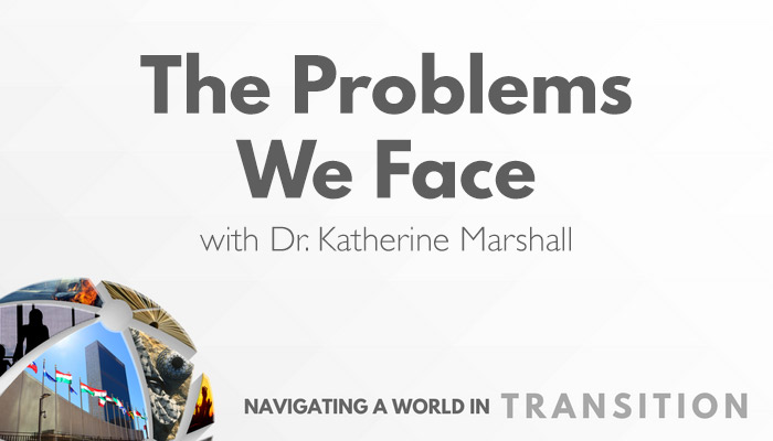 The Problems We Face with Dr. Katherine Marshall - Navigating a World in Transition