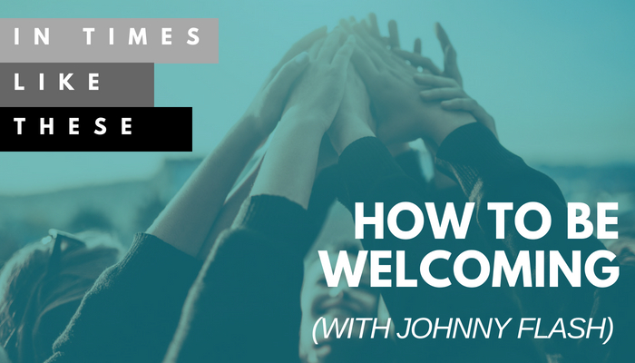 How to be Welcoming [with Johnny Flash]